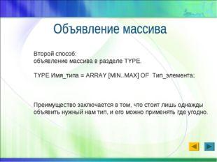 Второй способ: объявление массива в разделе TYPE. TYPE Имя_типа = ARRAY [MIN.