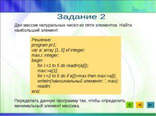 Дан массив натуральных чисел из пяти элементов. Найти наибольший элемент. Реш