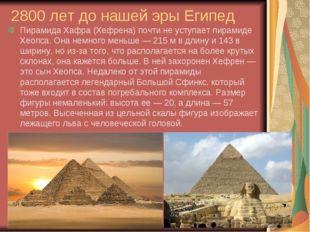 2800 лет до нашей эры Египед Пирамида Хафра (Хефрена) почти не уступает пирам