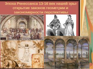 Эпоха Ренессанса 13-16 век нашей эры- открытие законов геометрии и закономерн