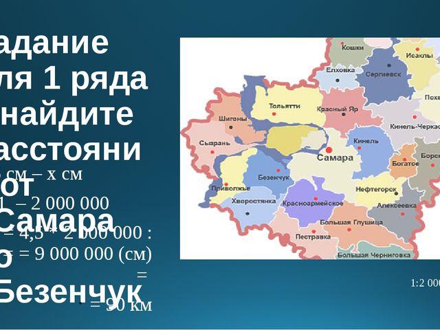 Задание для 1 ряда – найдите расстояние от г.Самара до г.Безенчук 4,5 см – х...