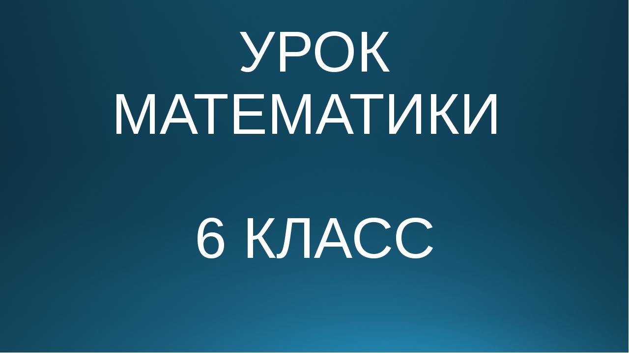 УРОК МАТЕМАТИКИ 6 КЛАСС