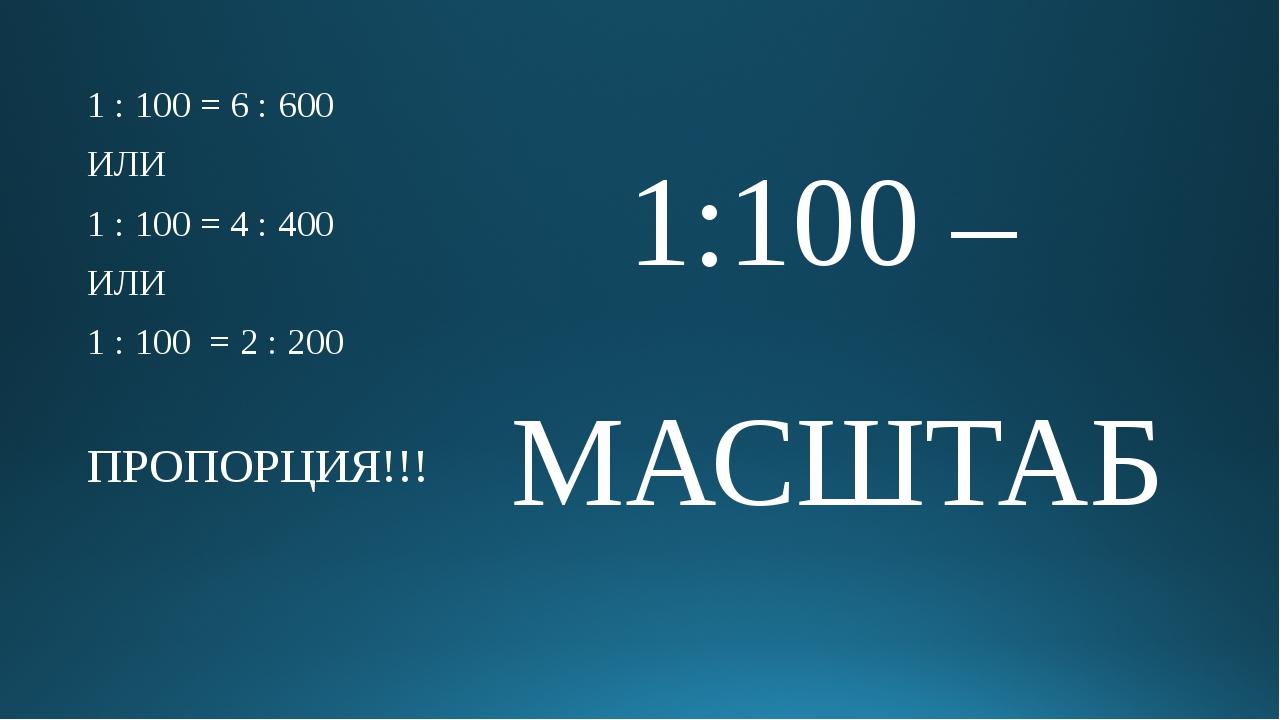 1 : 100 = 6 : 600 ИЛИ 1 : 100 = 4 : 400 ИЛИ 1 : 100 = 2 : 200 ПРОПОРЦИЯ!!! 1...