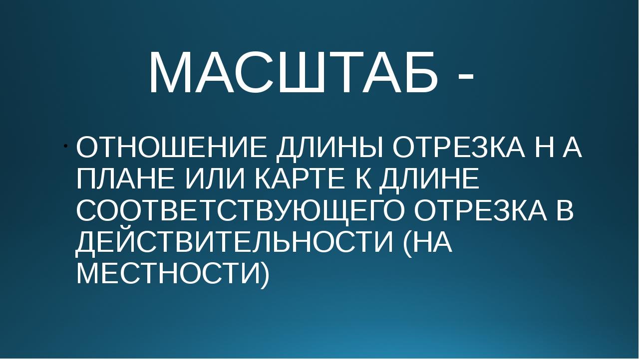 МАСШТАБ - ОТНОШЕНИЕ ДЛИНЫ ОТРЕЗКА Н А ПЛАНЕ ИЛИ КАРТЕ К ДЛИНЕ СООТВЕТСТВУЮЩЕГ...
