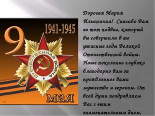 Дорогая Мария Ильинична! Спасибо Вам за тот подвиг, который вы совершили в т