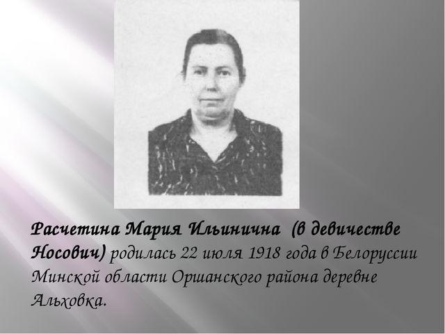Расчетина Мария Ильинична (в девичестве Носович) родилась 22 июля 1918 года...