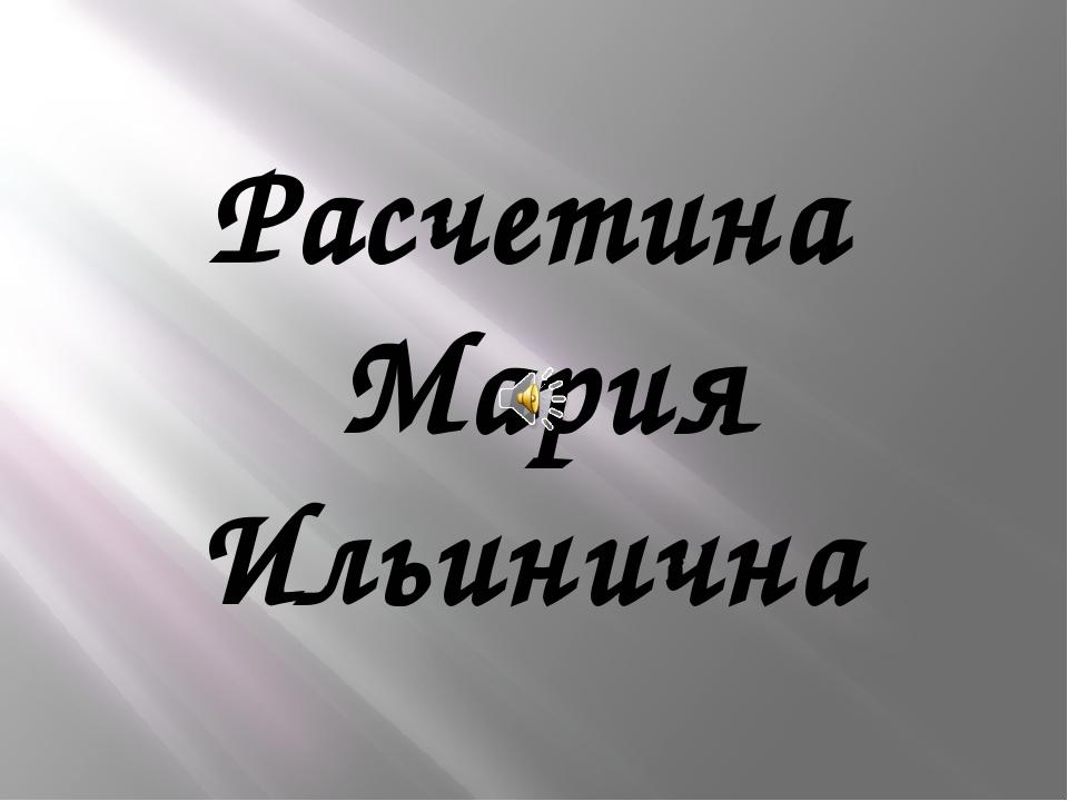 Расчетина Мария Ильинична