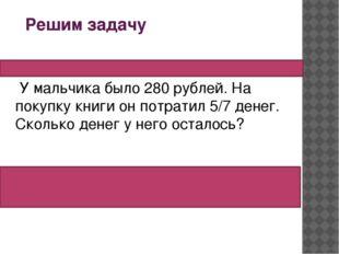 Решим задачу У мальчика было 280 рублей. На покупку книги он потратил 5/7 д