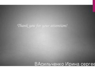 Thank you for your attention! ВАсильченко Ирина сергеевна
