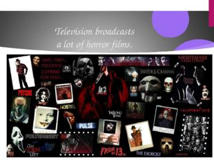 Television broadcasts a lot of horror films.