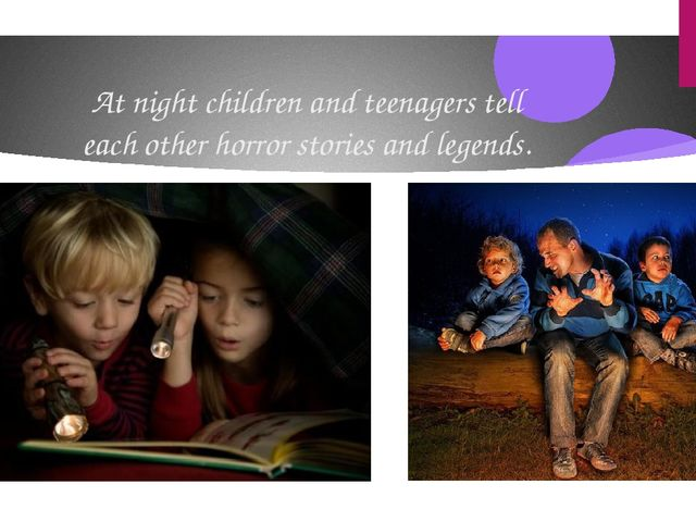 At night children and teenagers tell each other horror stories and legends.