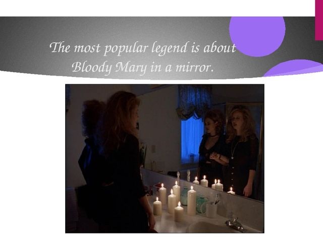 The most popular legend is about Bloody Mary in a mirror.