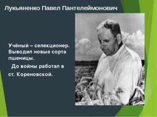 Лукьяненко Павел Пантелеймонович Учёный – селекционер. Выводил новые сорта пш