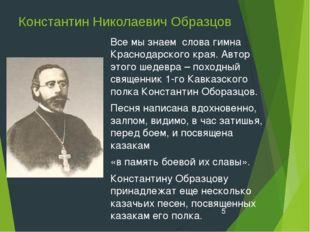 Константин Николаевич Образцов Все мы знаем слова гимна Краснодарского края.