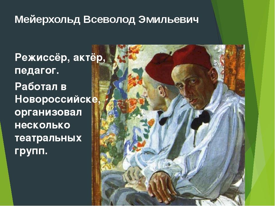 Мейерхольд Всеволод Эмильевич Режиссёр, актёр, педагог. Работал в Новороссийс...