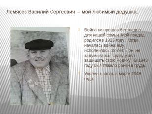 Лемясев Василий Сергеевич – мой любимый дедушка. Война не прошла бесследно дл