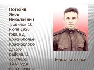 Наши земляки Потехин Яков Николаевичродился 16 июля 1926 года в д. Краснопо