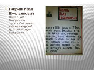 Гавриш Иван Емельянович Воевал на 2 Белорусском фронте.Участвовал в битве на