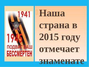 Наша страна в 2015 году отмечает знаменательное событие – 70 лет Великой Поб