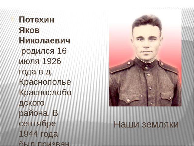 Наши земляки Потехин Яков Николаевичродился 16 июля 1926 года в д. Краснопо...