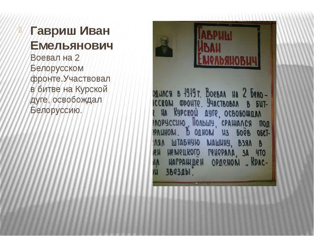 Гавриш Иван Емельянович Воевал на 2 Белорусском фронте.Участвовал в битве на...
