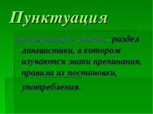 Пунктуация (от лат. пунктум – «точка») – раздел лингвистики, в котором изучаю