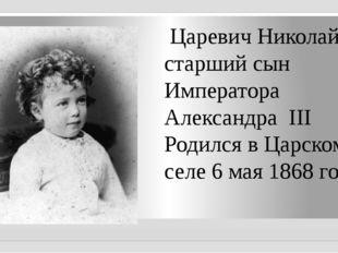 Царевич Николай, старший сын Императора Александра III Родился в Царском сел