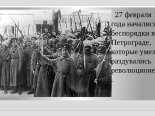 27 февраля 1917 года начались беспорядки в Петрограде, которые умело раздува