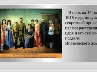 В ночь на 17 июля 1918 года, получив секретный приказ, палачи расстреляли ца