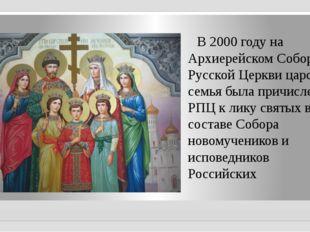 В 2000 годуна Архиерейском Соборе Русской Церкви царская семья была причисл
