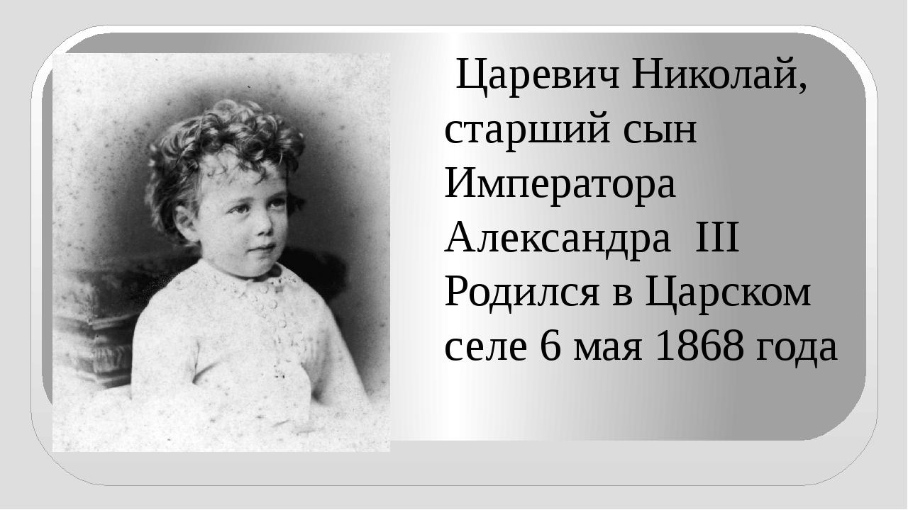Царевич Николай, старший сын Императора Александра III Родился в Царском сел...