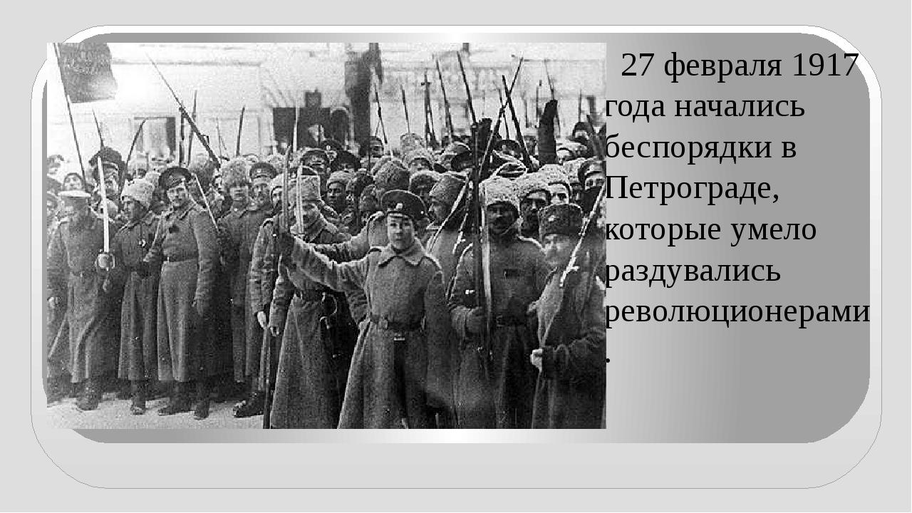 27 февраля 1917 года начались беспорядки в Петрограде, которые умело раздува...