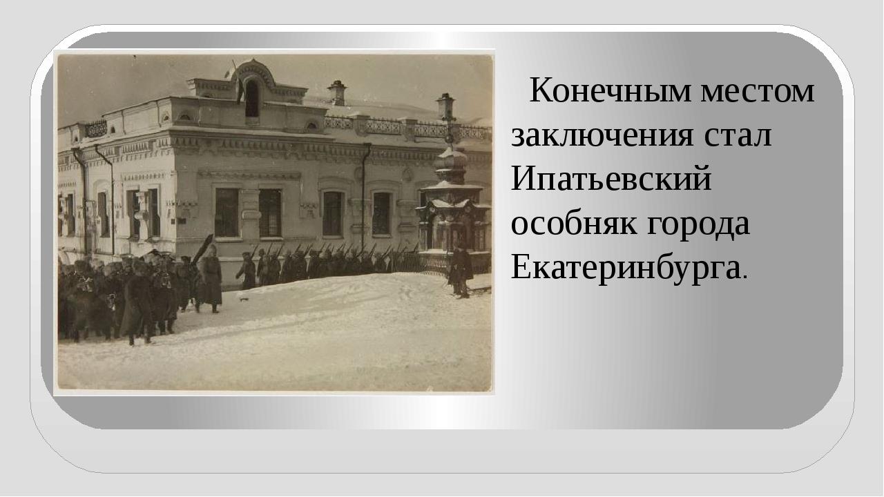 Конечным местом заключения стал Ипатьевский особняк города Екатеринбурга.