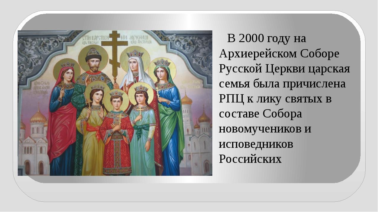 В 2000 годуна Архиерейском Соборе Русской Церкви царская семья была причисл...