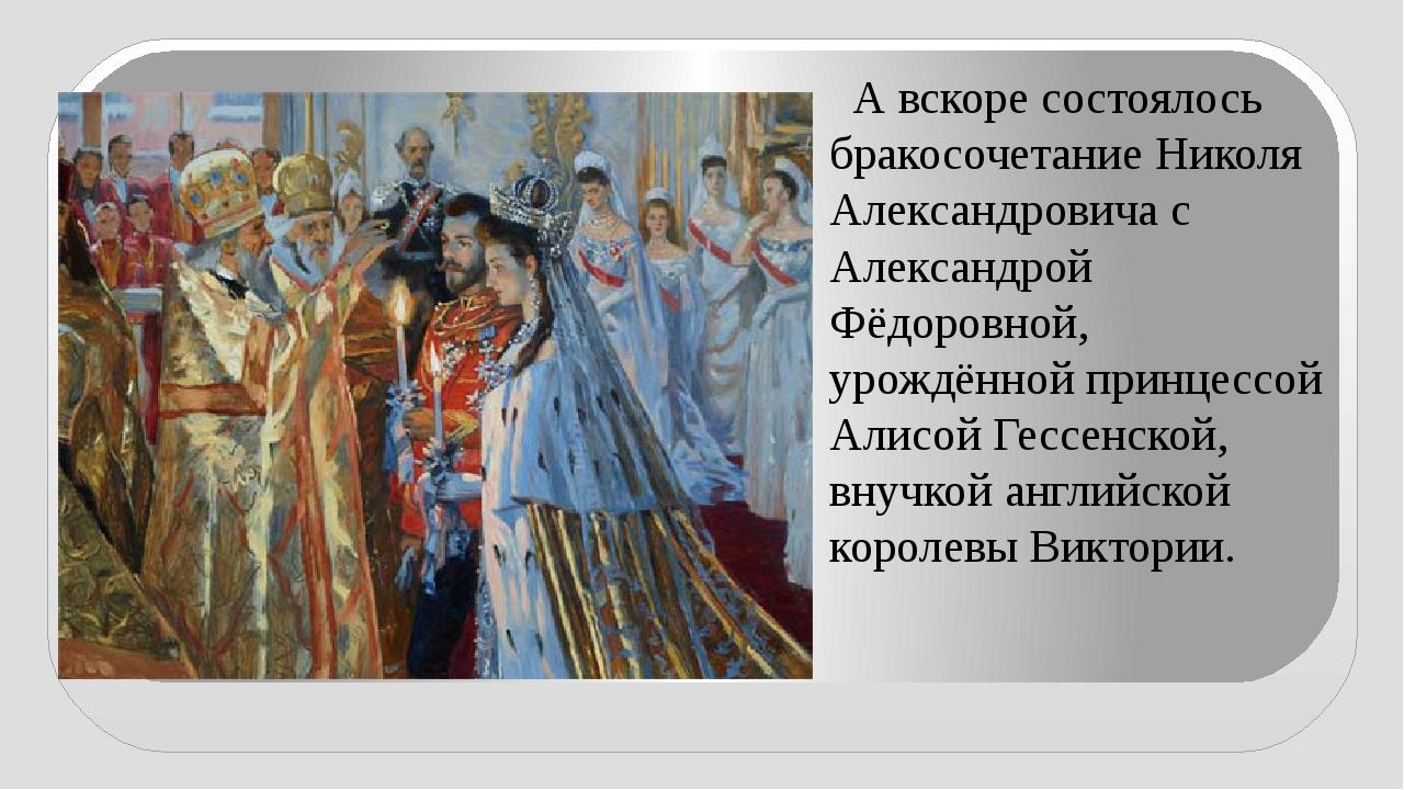 А вскоре состоялось бракосочетание Николя Александровича с Александрой Фёдор...