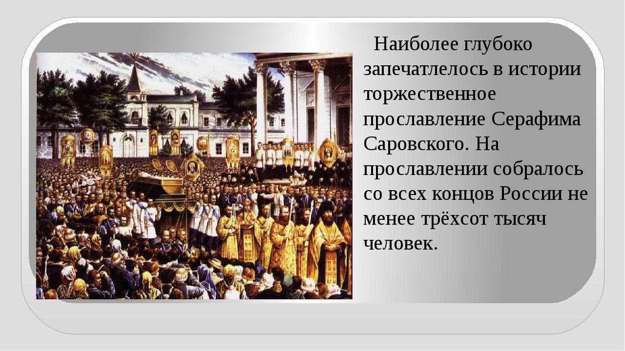 Наиболее глубоко запечатлелось в истории торжественное прославление Серафима...