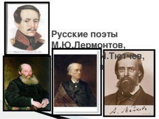 Русские поэты М.Ю.Лермонтов, А.А.Фет,Ф.И.Тютчев, А.Н.Майков