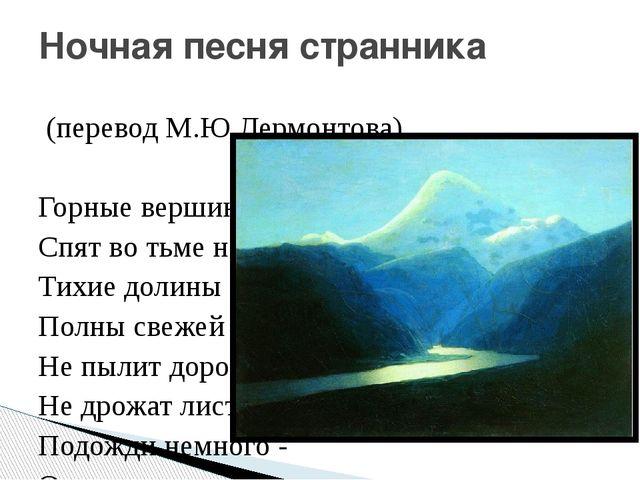 (перевод М.Ю.Лермонтова)  Горные вершины Спят во тьме ночной, Тихие долины...