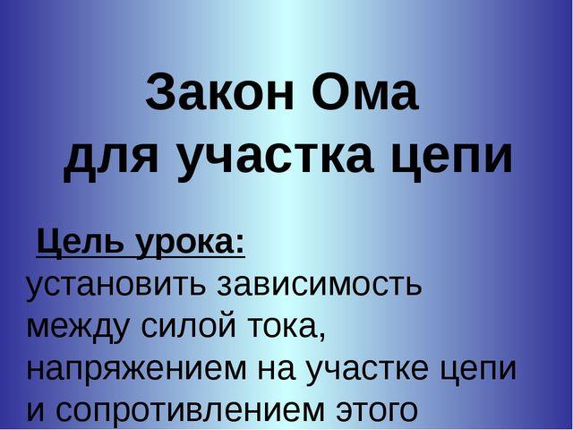 Закон Ома для участка цепи Цель урока: установить зависимость между силой ток...