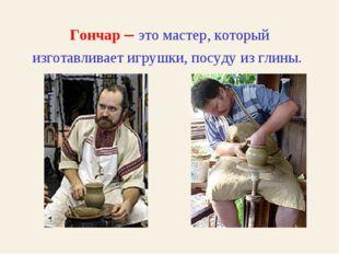 Гончар – это мастер, который изготавливает игрушки, посуду из глины.