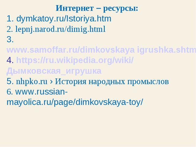 Интернет – ресурсы: 1. dymkatoy.ru/Istoriya.htm 2. lepnj.narod.ru/dimig.html...