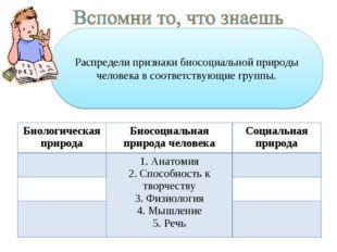 Распредели признаки биосоциальной природы человека в соответствующие группы.