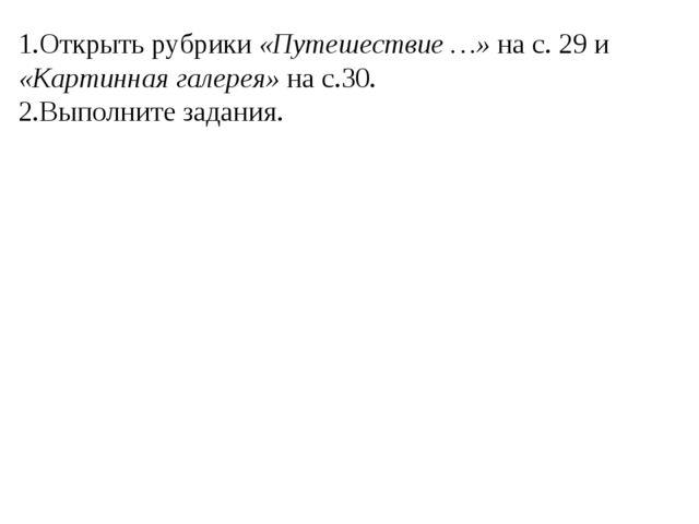 1.Открыть рубрики «Путешествие …» на с. 29 и «Картинная галерея» на с.30. 2.В...