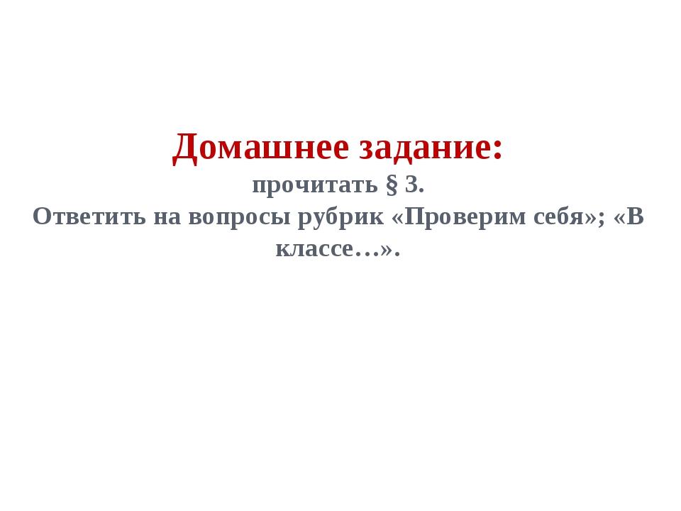 Домашнее задание: прочитать § 3. Ответить на вопросы рубрик «Проверим себя»;...