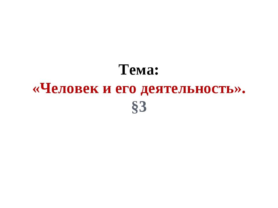 Тема: «Человек и его деятельность». §3