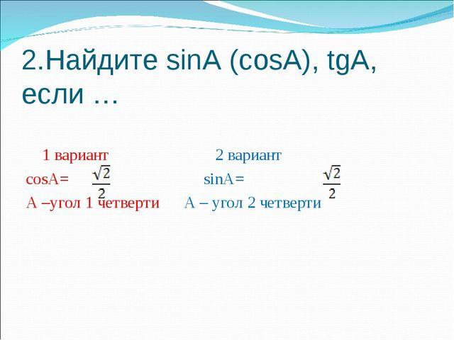 2.Найдите sinA (cosA), tgA, если … 1 вариант 2 вариант cosA= sinA= A –угол 1...