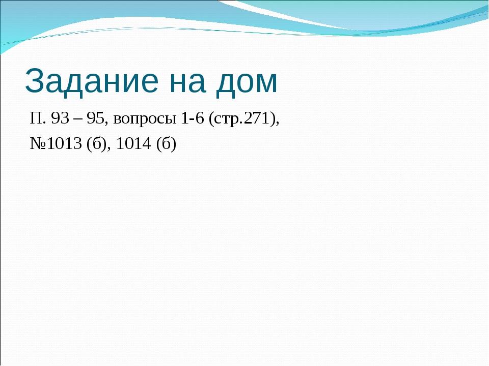Задание на дом П. 93 – 95, вопросы 1-6 (стр.271), №1013 (б), 1014 (б)