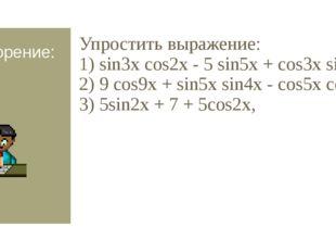 Повторение: Упростить выражение: 1) sin3x cоs2х - 5 sin5x + cоs3x sin2х, 2) 9