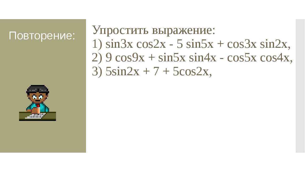Повторение: Упростить выражение: 1) sin3x cоs2х - 5 sin5x + cоs3x sin2х, 2) 9...