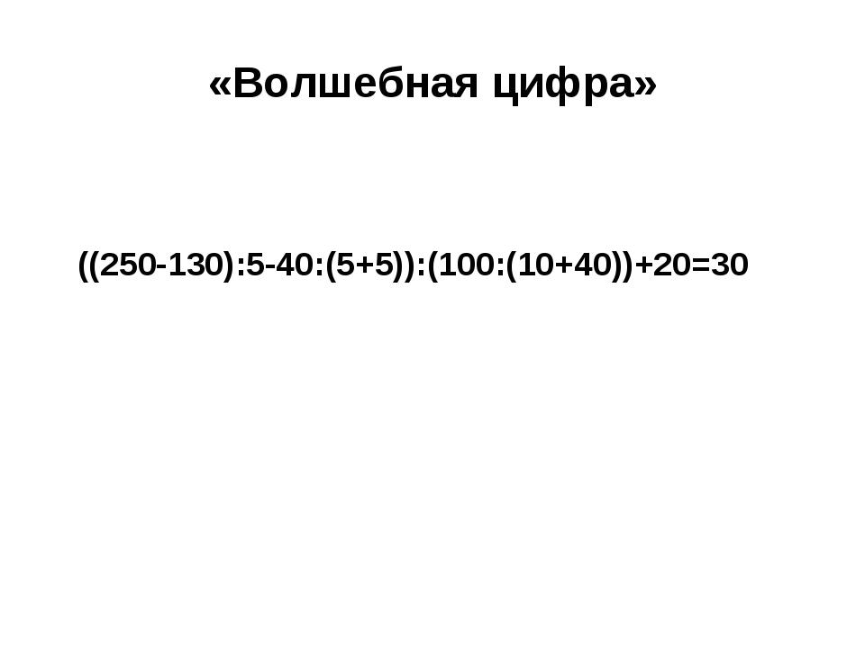 «Волшебная цифра» ((250-130):5-40:(5+5)):(100:(10+40))+20=30
